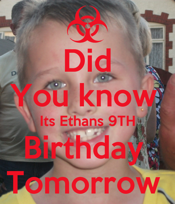 Did You know  Its Ethans 9TH Birthday  Tomorrow