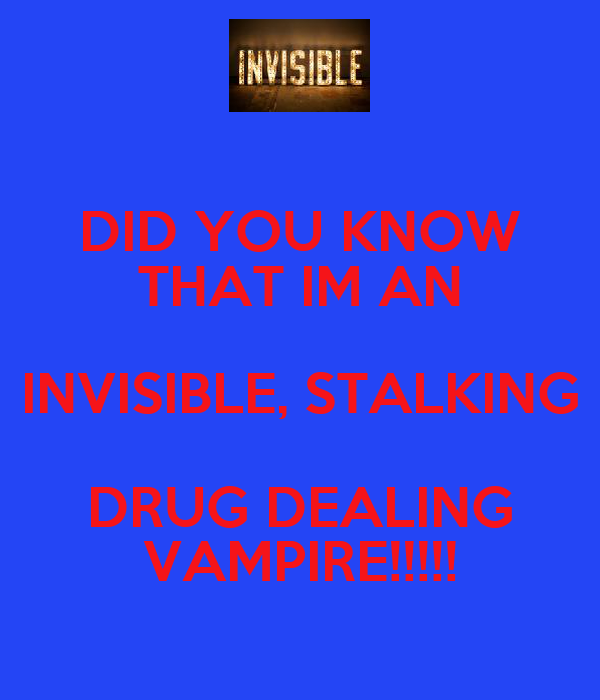 DID YOU KNOW THAT IM AN INVISIBLE, STALKING DRUG DEALING VAMPIRE!!!!!