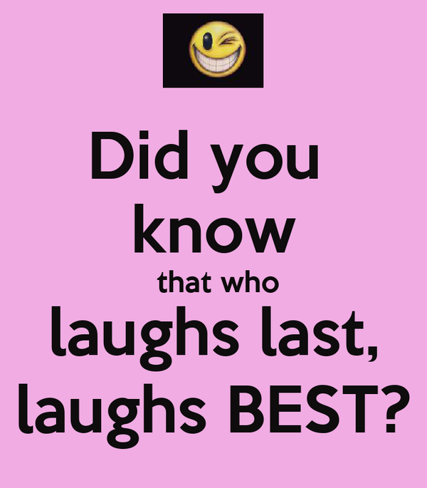 Did you  know  that who laughs last, laughs BEST?