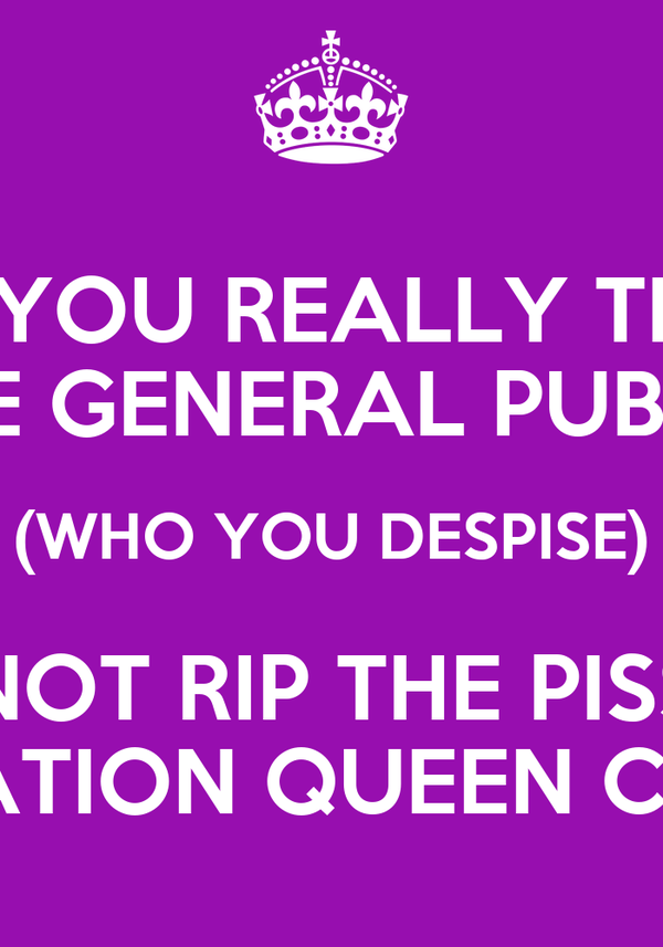 DID YOU REALLY THINK THE GENERAL PUBLIC (WHO YOU DESPISE) WOULD NOT RIP THE PISS OUT OF OPERATION QUEEN CLEAN?