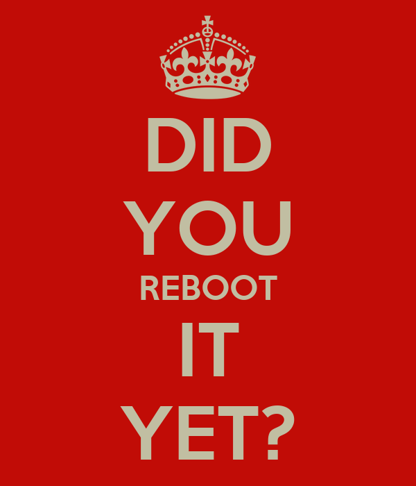 DID YOU REBOOT IT YET?