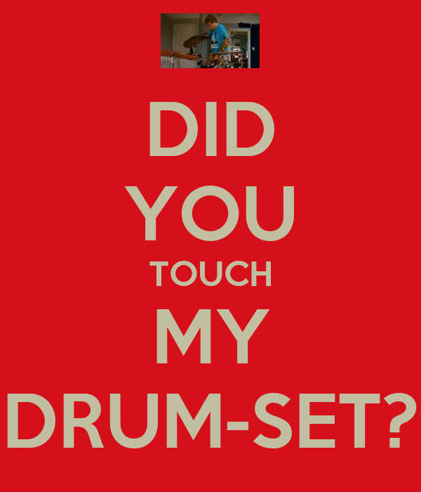 DID YOU TOUCH MY DRUM-SET?