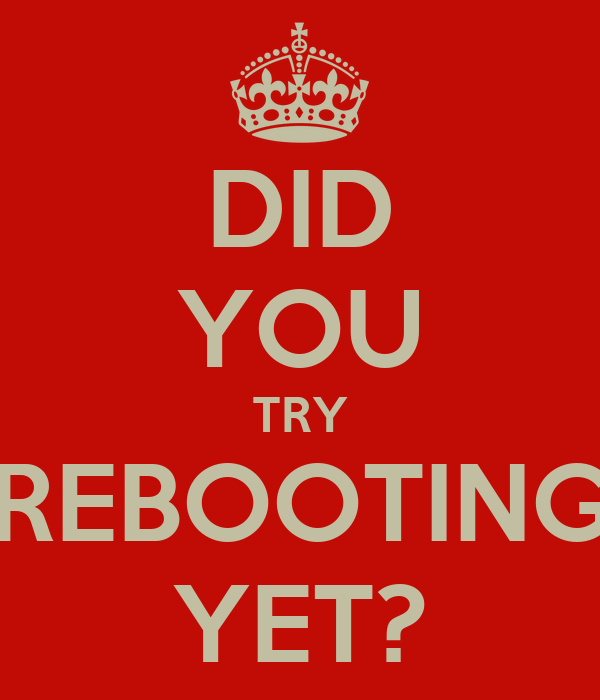 DID YOU TRY REBOOTING YET?