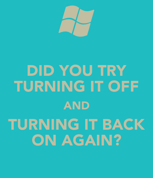 DID YOU TRY TURNING IT OFF AND TURNING IT BACK ON AGAIN?
