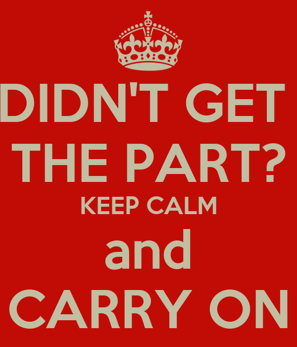DIDN'T GET  THE PART? KEEP CALM and CARRY ON