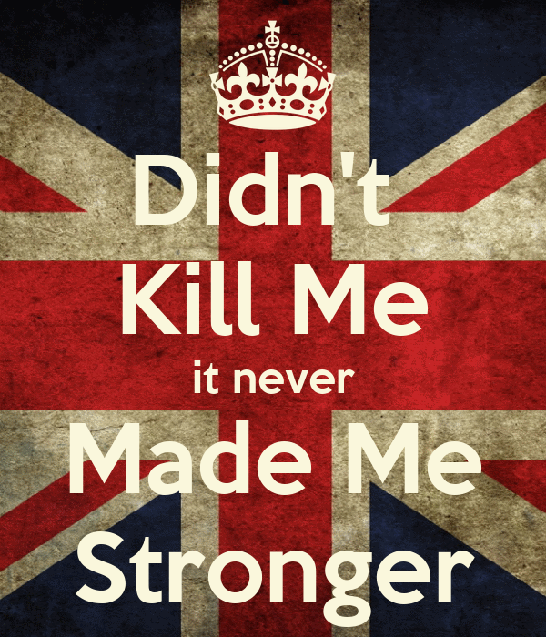 Didn't  Kill Me it never Made Me Stronger