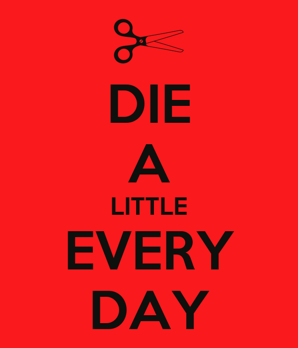 DIE A LITTLE EVERY DAY