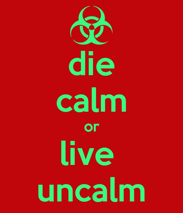 die calm or live  uncalm