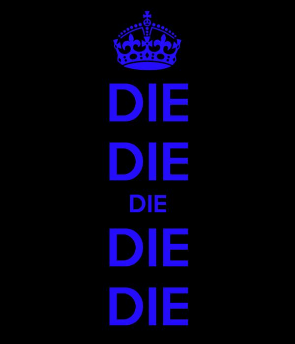 DIE DIE DIE DIE DIE