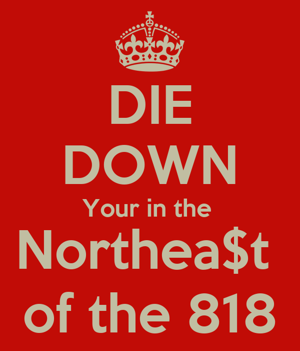 DIE DOWN Your in the  Northea$t  of the 818