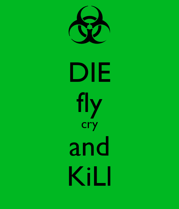 DIE fly cry and KiLl
