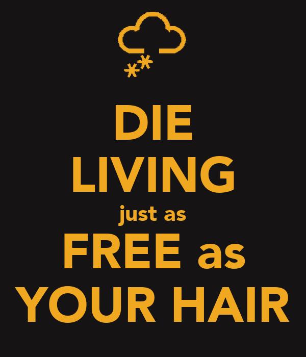 DIE LIVING just as FREE as YOUR HAIR