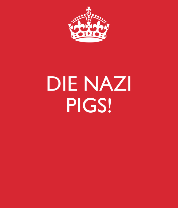 DIE NAZI PIGS!