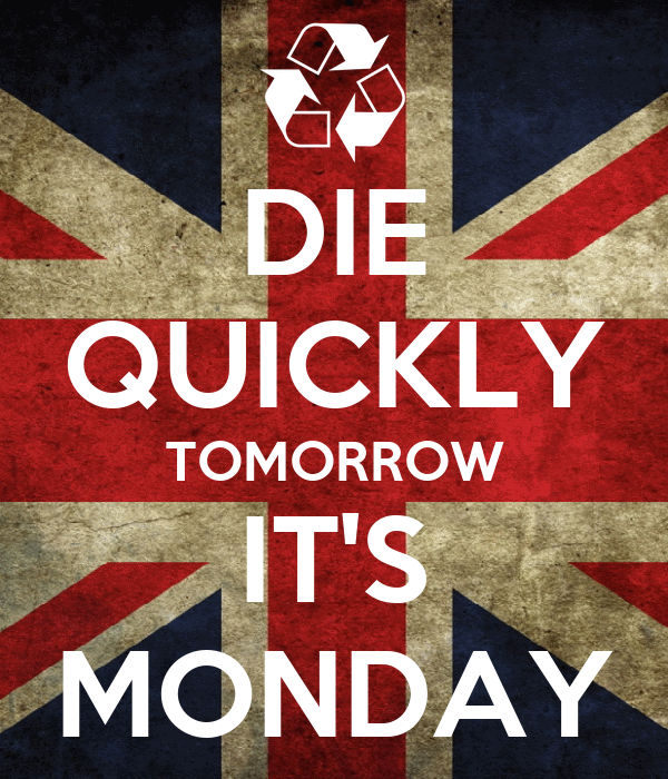 DIE QUICKLY TOMORROW IT'S MONDAY