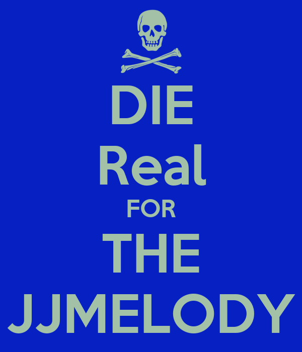 DIE Real FOR THE JJMELODY