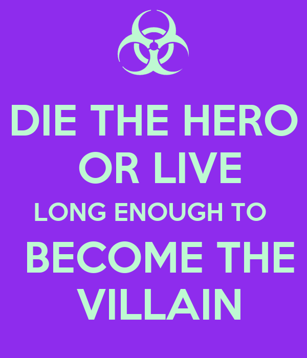 DIE THE HERO   OR LIVE  LONG ENOUGH TO   BECOME THE  VILLAIN