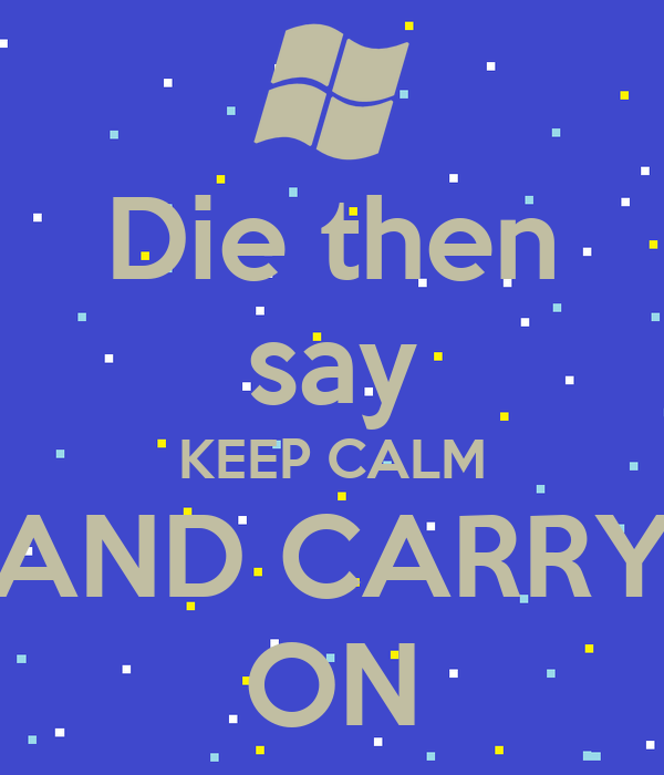 Die then say KEEP CALM AND CARRY ON
