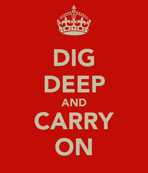 DIG DEEP AND CARRY ON