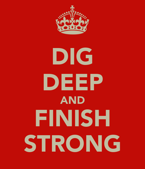 DIG DEEP AND FINISH STRONG