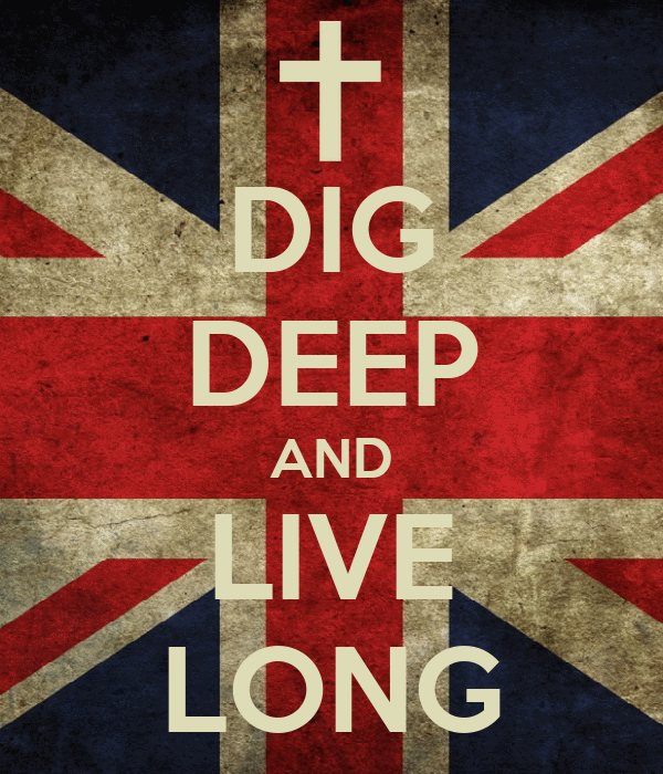 DIG DEEP AND LIVE LONG