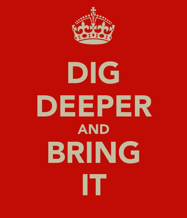 DIG DEEPER AND BRING IT