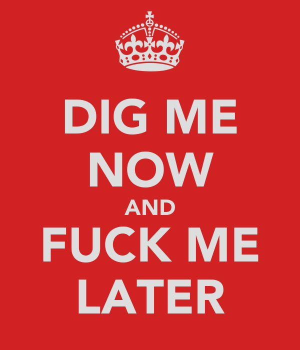 DIG ME NOW AND FUCK ME LATER