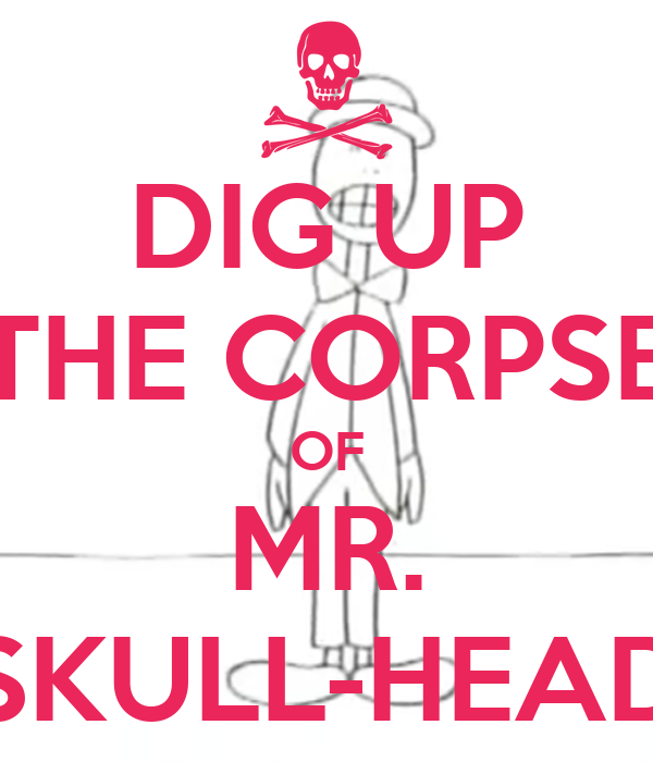 DIG UP THE CORPSE OF MR. SKULL-HEAD