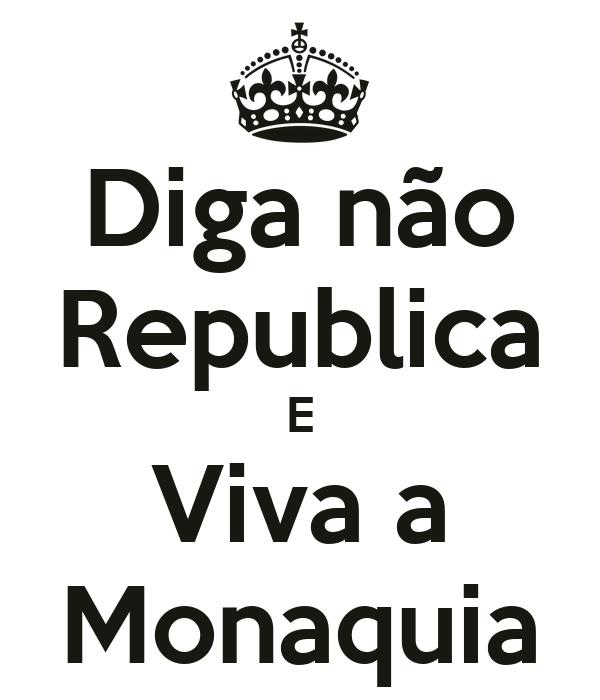 Diga não Republica E Viva a Monaquia