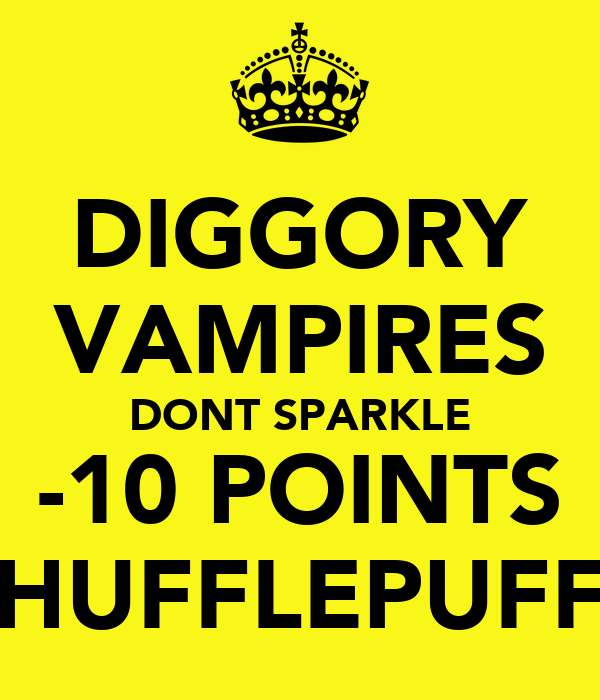 DIGGORY VAMPIRES DONT SPARKLE -10 POINTS HUFFLEPUFF