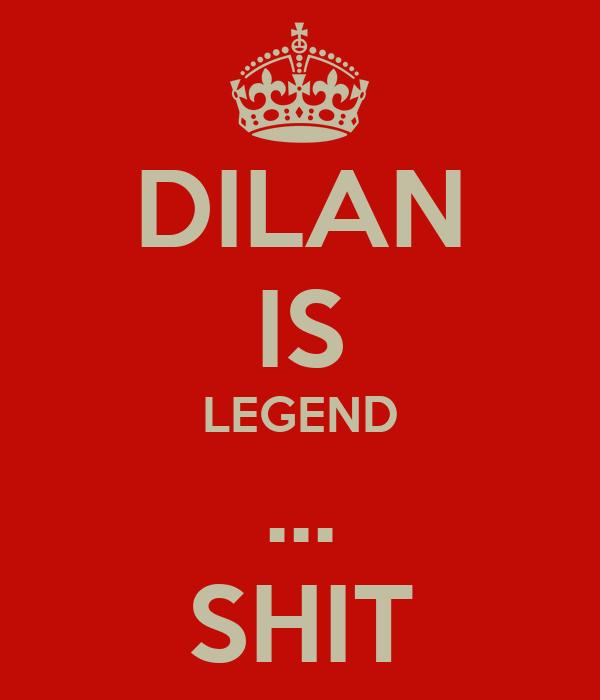 DILAN IS LEGEND ... SHIT
