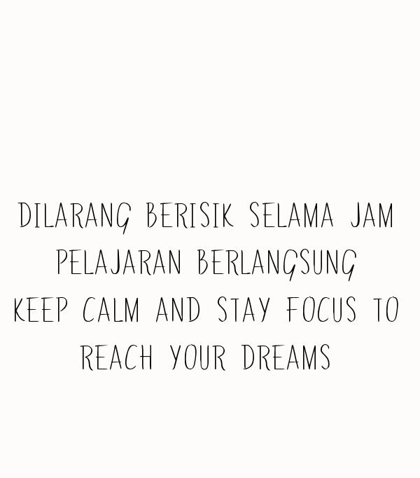 DILARANG BERISIK SELAMA JAM  PELAJARAN BERLANGSUNG  KEEP CALM AND STAY FOCUS TO  REACH YOUR DREAMS