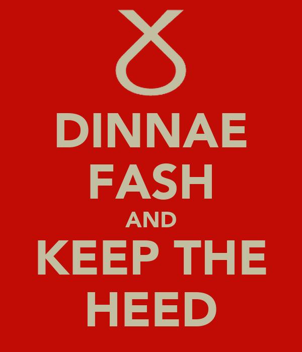 DINNAE FASH AND KEEP THE HEED