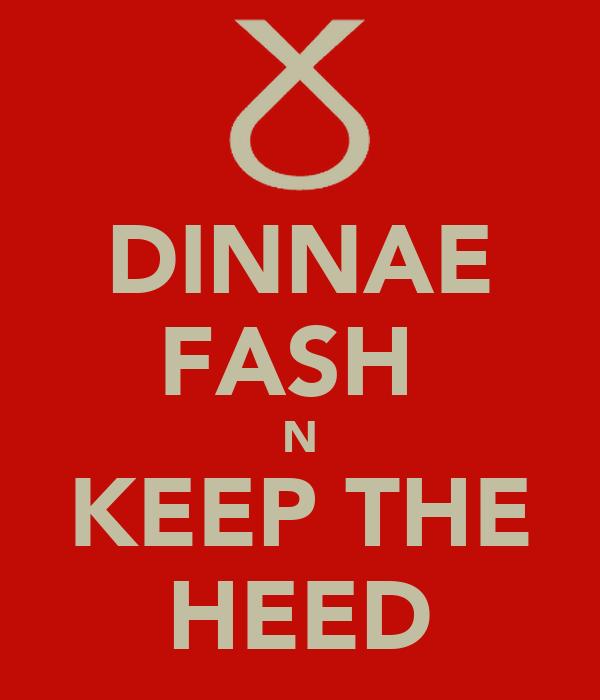 DINNAE FASH  N KEEP THE HEED