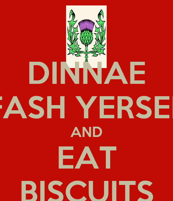 DINNAE FASH YERSEL AND EAT BISCUITS