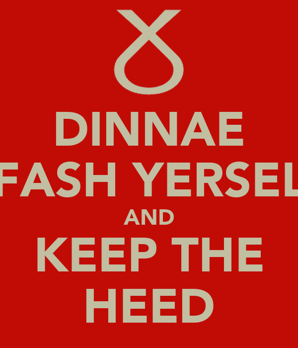 DINNAE FASH YERSEL AND KEEP THE HEED