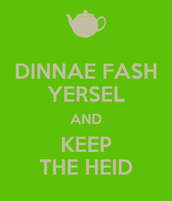 DINNAE FASH YERSEL AND KEEP THE HEID