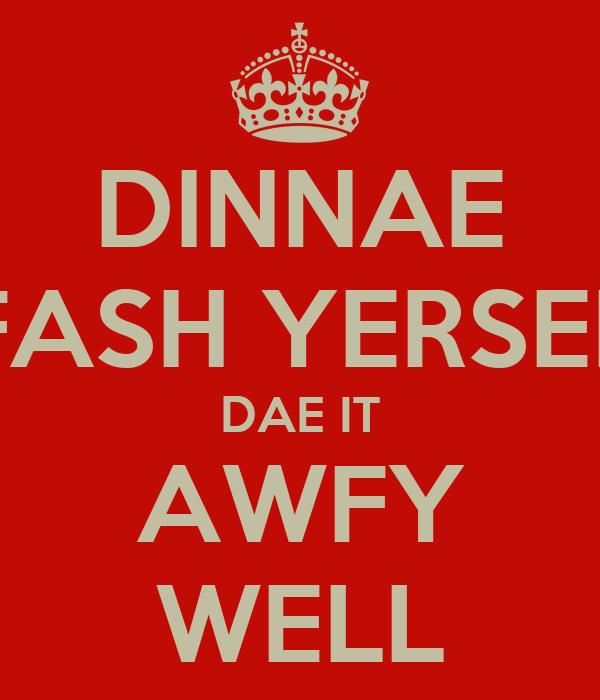 DINNAE FASH YERSEL DAE IT AWFY WELL