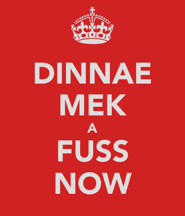 DINNAE MEK A FUSS NOW