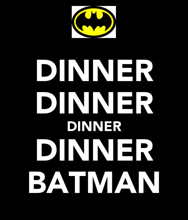 DINNER DINNER DINNER DINNER BATMAN