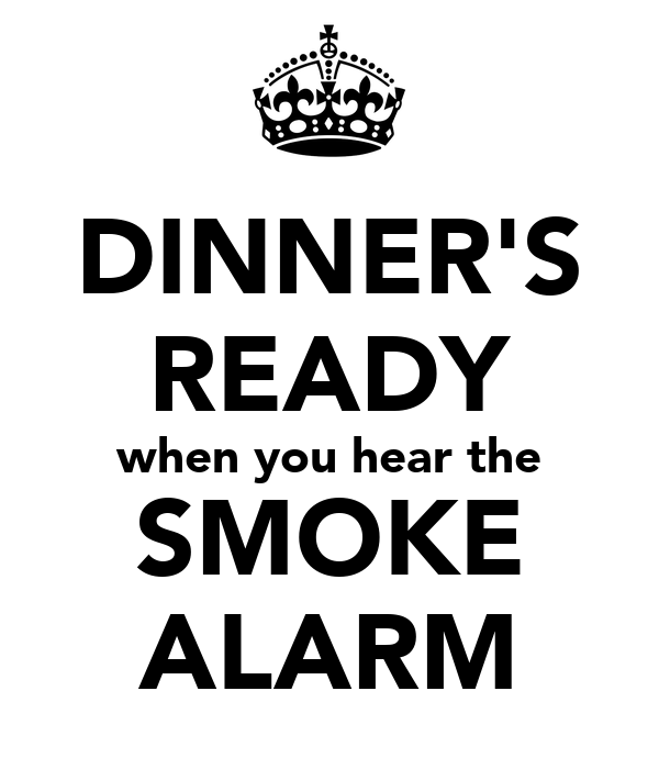 DINNER'S READY when you hear the SMOKE ALARM