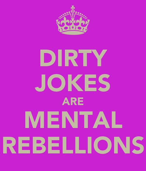 DIRTY JOKES ARE MENTAL REBELLIONS