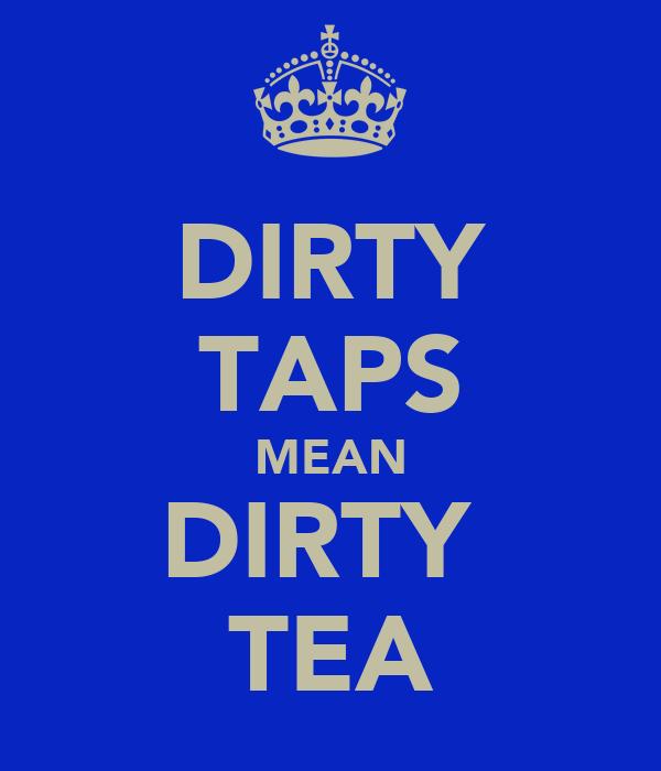 DIRTY TAPS MEAN DIRTY  TEA