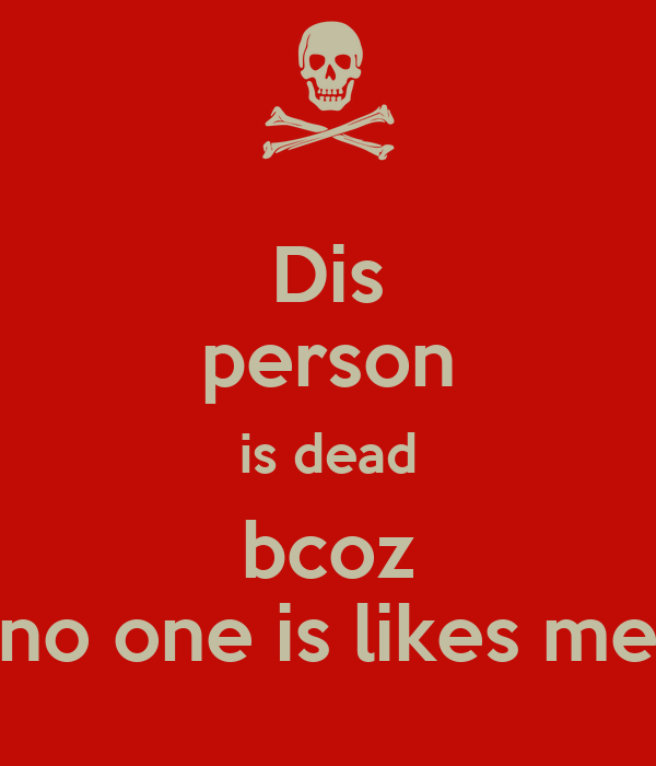 Dis person is dead bcoz no one is likes me