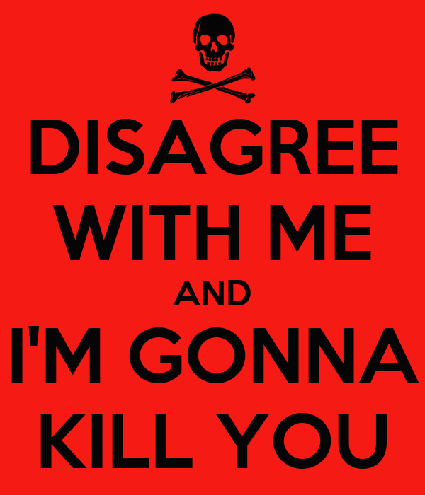 DISAGREE WITH ME AND I'M GONNA KILL YOU
