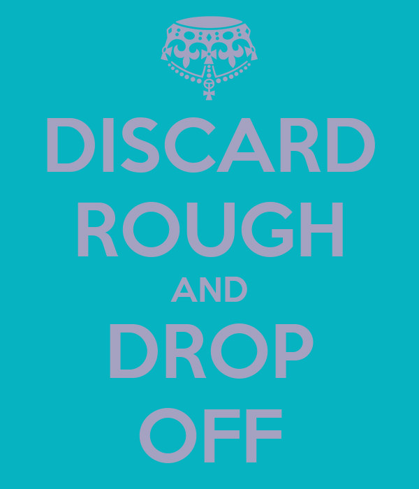 DISCARD ROUGH AND DROP OFF