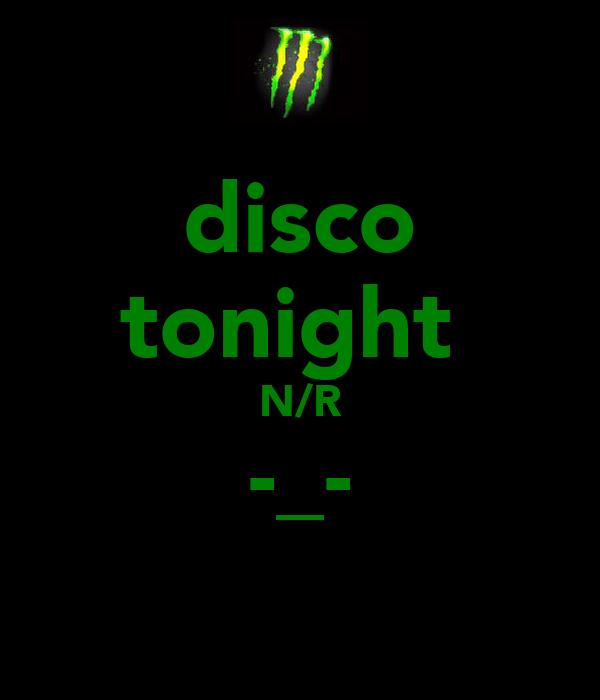 disco tonight  N/R -_-