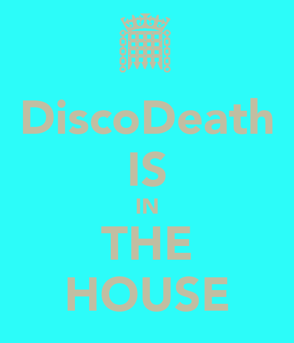 DiscoDeath IS IN THE HOUSE