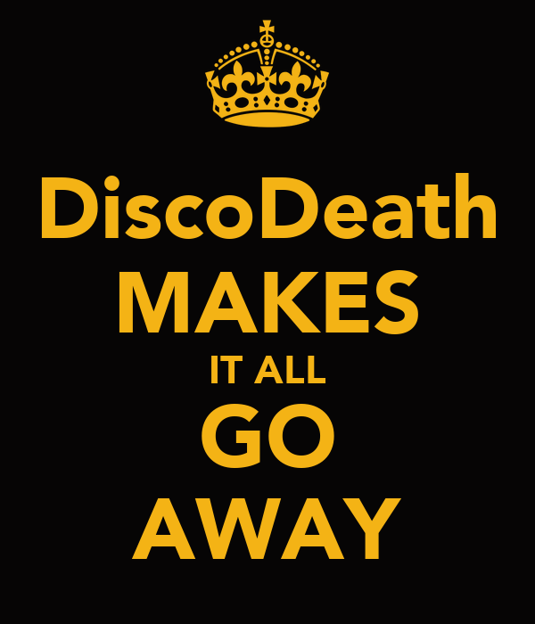 DiscoDeath MAKES IT ALL GO AWAY