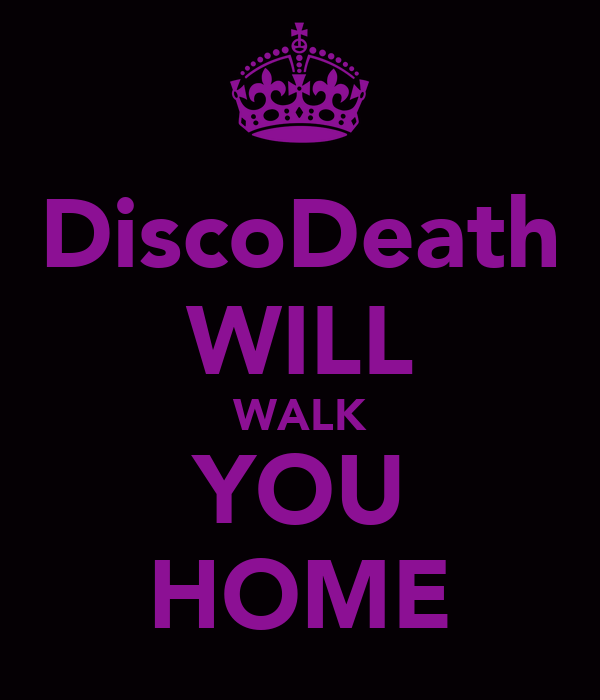 DiscoDeath WILL WALK YOU HOME