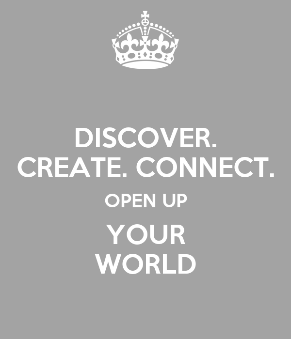 DISCOVER. CREATE. CONNECT. OPEN UP YOUR WORLD